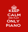 KEEP CALM AND PLAY  ONLY  PIANO  - Personalised Poster A4 size