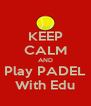 KEEP CALM AND Play PADEL With Edu - Personalised Poster A4 size