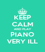 KEEP CALM AND PLAY PIANO VERY ILL - Personalised Poster A4 size