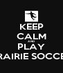 KEEP CALM AND PLAY PRAIRIE SOCCER - Personalised Poster A4 size