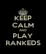 KEEP CALM AND PLAY RANKEDS - Personalised Poster A4 size