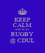 KEEP CALM AND PLAY RUGBY @ CDUL - Personalised Poster A4 size