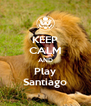 KEEP CALM AND Play Santiago - Personalised Poster A4 size