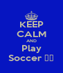 KEEP CALM AND Play Soccer ⚽❤ - Personalised Poster A4 size
