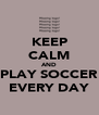 KEEP CALM AND PLAY SOCCER EVERY DAY - Personalised Poster A4 size