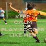 KEEP CALM AND PLAY SOCCER LIKE ME!!! - Personalised Poster A4 size