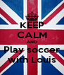 KEEP CALM AND Play soccer with Louis - Personalised Poster A4 size