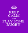 KEEP CALM AND PLAY SOME  RUGBY  - Personalised Poster A4 size