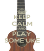 KEEP CALM AND PLAY SOME UKE - Personalised Poster A4 size