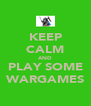 KEEP CALM AND PLAY SOME WARGAMES - Personalised Poster A4 size