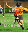 KEEP CALM AND PLAY SOOCER LIKE ME!!! - Personalised Poster A4 size