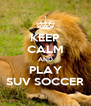 KEEP CALM AND PLAY SUV SOCCER - Personalised Poster A4 size