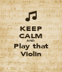 KEEP CALM AND Play that Violin - Personalised Poster A4 size