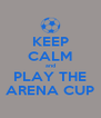 KEEP CALM and PLAY THE ARENA CUP - Personalised Poster A4 size