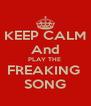 KEEP CALM And PLAY THE  FREAKING  SONG - Personalised Poster A4 size