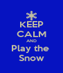 KEEP CALM AND Play the  Snow - Personalised Poster A4 size