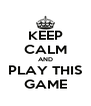 KEEP CALM AND PLAY THIS GAME - Personalised Poster A4 size