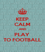 KEEP CALM AND PLAY  TO FOOTBALL - Personalised Poster A4 size