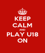 KEEP CALM AND PLAY U18 ON - Personalised Poster A4 size