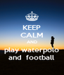 KEEP CALM AND play waterpolo and  football - Personalised Poster A4 size