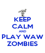 KEEP CALM AND PLAY WAW ZOMBIES - Personalised Poster A4 size