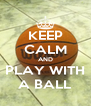 KEEP CALM AND PLAY WITH A BALL - Personalised Poster A4 size