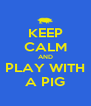 KEEP CALM AND PLAY WITH A PIG - Personalised Poster A4 size