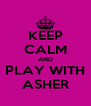 KEEP CALM AND PLAY WITH ASHER - Personalised Poster A4 size