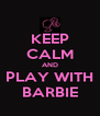 KEEP CALM AND PLAY WITH BARBIE - Personalised Poster A4 size