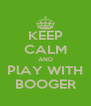 KEEP CALM AND PlAY WITH BOOGER - Personalised Poster A4 size