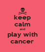 keep calm and play with cancer - Personalised Poster A4 size