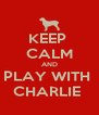 KEEP  CALM AND PLAY WITH  CHARLIE  - Personalised Poster A4 size