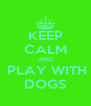 KEEP CALM AND  PLAY WITH DOGS - Personalised Poster A4 size