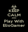KEEP CALM AND Play With ElioGamer - Personalised Poster A4 size