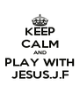 KEEP CALM AND PLAY WITH JESUS.J.F - Personalised Poster A4 size