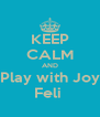 KEEP CALM AND Play with Joy Feli  - Personalised Poster A4 size