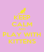 KEEP CALM AND PLAY WITH KITTENS - Personalised Poster A4 size