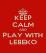 KEEP CALM AND PLAY WITH LEBEKO - Personalised Poster A4 size