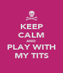KEEP CALM AND PLAY WITH MY TITS - Personalised Poster A4 size