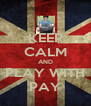 KEEP CALM AND PLAY WITH PAY - Personalised Poster A4 size
