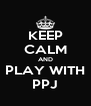 KEEP CALM AND PLAY WITH PPJ - Personalised Poster A4 size