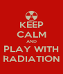 KEEP CALM AND PLAY WITH RADIATION - Personalised Poster A4 size