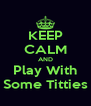 KEEP CALM AND Play With Some Titties - Personalised Poster A4 size