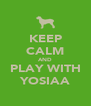 KEEP CALM AND PLAY WITH YOSIAA - Personalised Poster A4 size