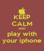 KEEP CALM AND play with your iphone - Personalised Poster A4 size