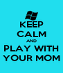 KEEP CALM AND PLAY WITH YOUR MOM - Personalised Poster A4 size