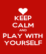 KEEP CALM AND PLAY WITH YOURSELF - Personalised Poster A4 size