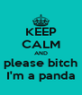 KEEP CALM AND please bitch I'm a panda - Personalised Poster A4 size
