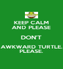 KEEP CALM AND PLEASE DON'T AWKWARD TURTLE. PLEASE. - Personalised Poster A4 size