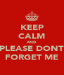 KEEP CALM AND PLEASE DONT FORGET ME - Personalised Poster A4 size